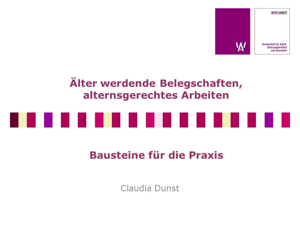 Älter werdende Belegschaften, alternsgerechtes Arbeiten Bausteine für die Praxis Claudia Dunst