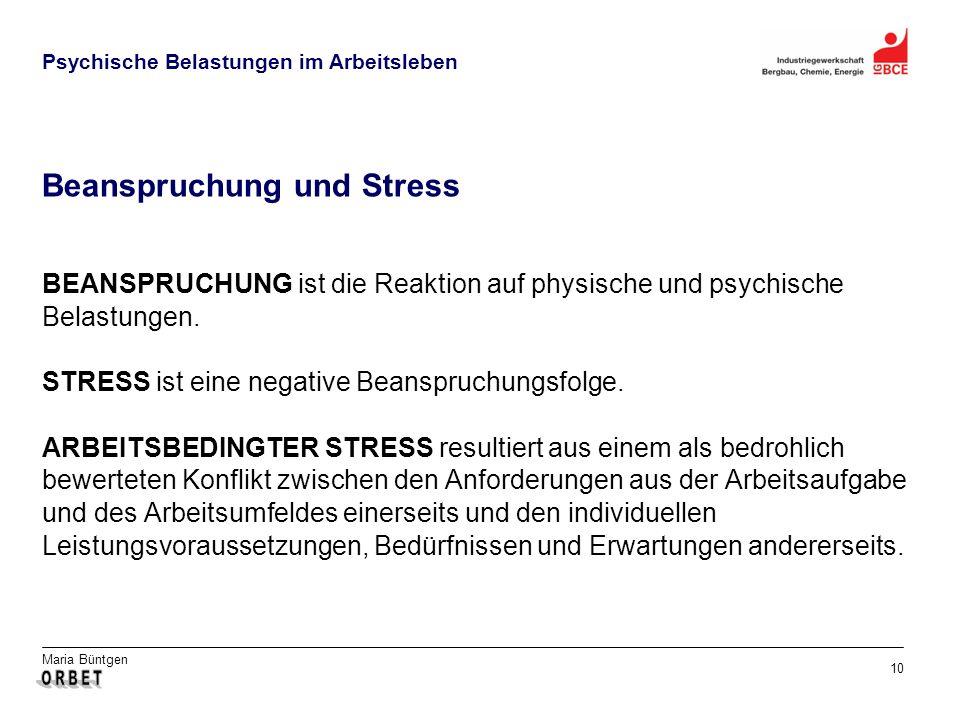 Maria Büntgen 10 Psychische Belastungen im Arbeitsleben Beanspruchung und Stress BEANSPRUCHUNG ist die Reaktion auf physische und psychische Belastungen.