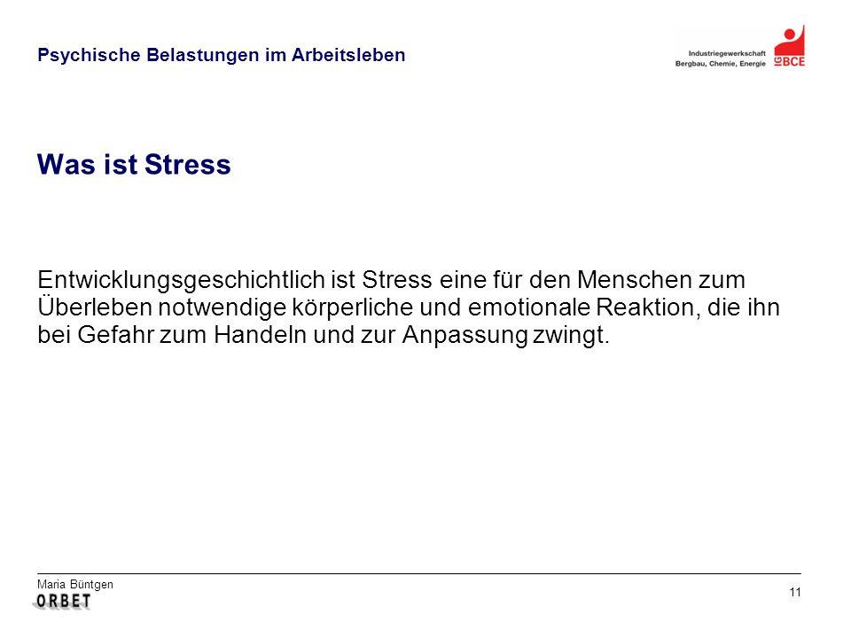 Maria Büntgen 11 Psychische Belastungen im Arbeitsleben Was ist Stress Entwicklungsgeschichtlich ist Stress eine für den Menschen zum Überleben notwendige körperliche und emotionale Reaktion, die ihn bei Gefahr zum Handeln und zur Anpassung zwingt.