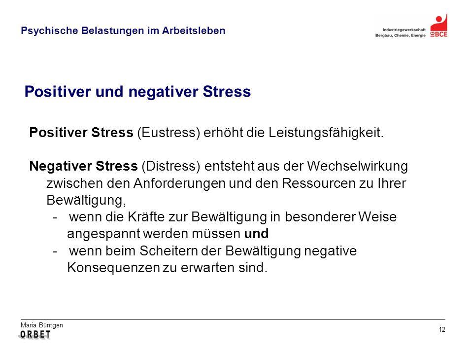 Maria Büntgen 12 Psychische Belastungen im Arbeitsleben Positiver und negativer Stress Positiver Stress (Eustress) erhöht die Leistungsfähigkeit. Nega