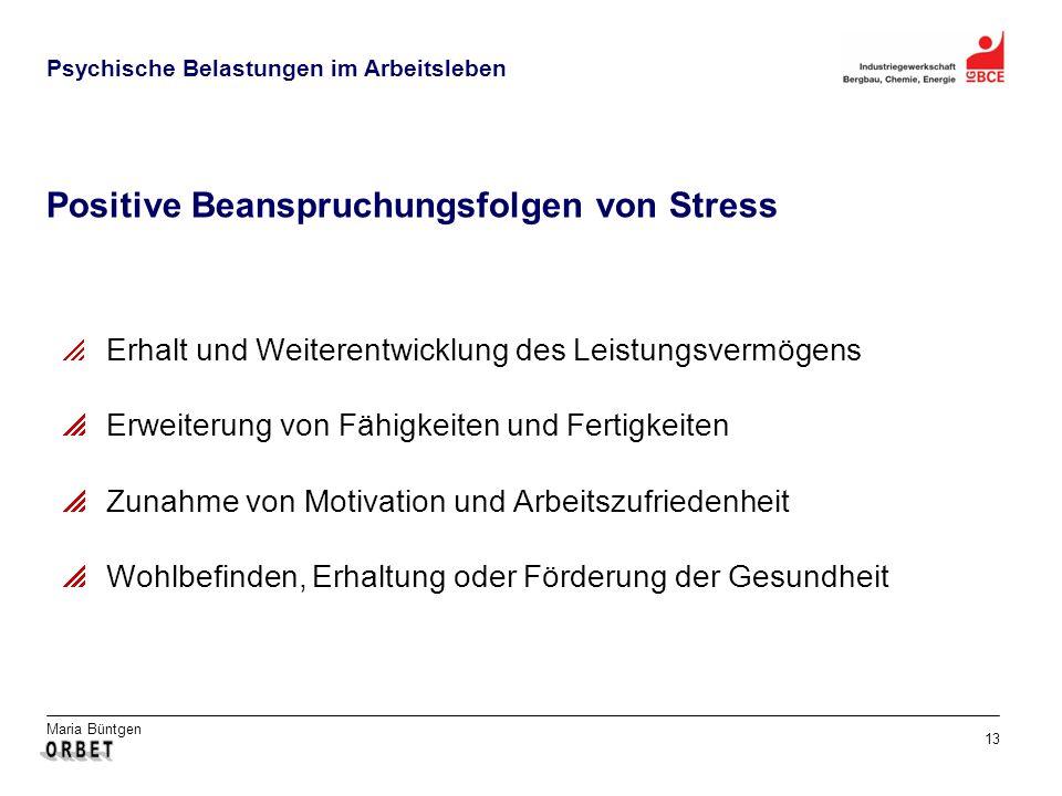 Maria Büntgen 13 Psychische Belastungen im Arbeitsleben Positive Beanspruchungsfolgen von Stress Erhalt und Weiterentwicklung des Leistungsvermögens Erweiterung von Fähigkeiten und Fertigkeiten Zunahme von Motivation und Arbeitszufriedenheit Wohlbefinden, Erhaltung oder Förderung der Gesundheit