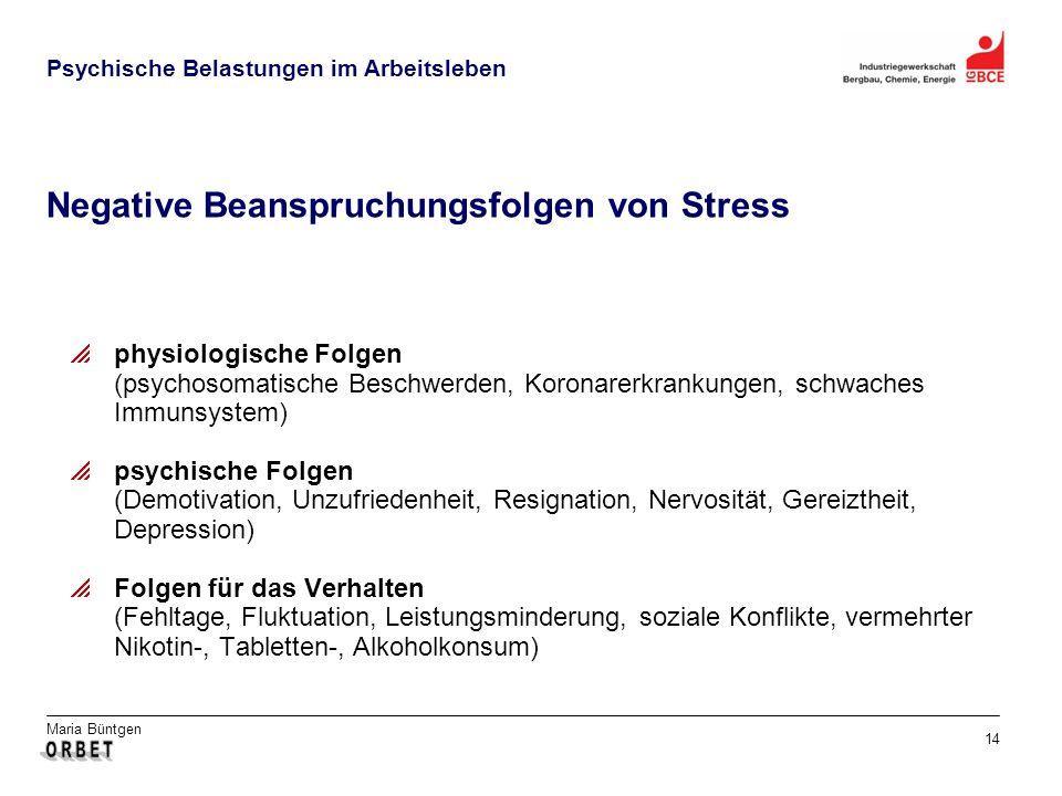 Maria Büntgen 14 Psychische Belastungen im Arbeitsleben Negative Beanspruchungsfolgen von Stress physiologische Folgen (psychosomatische Beschwerden,