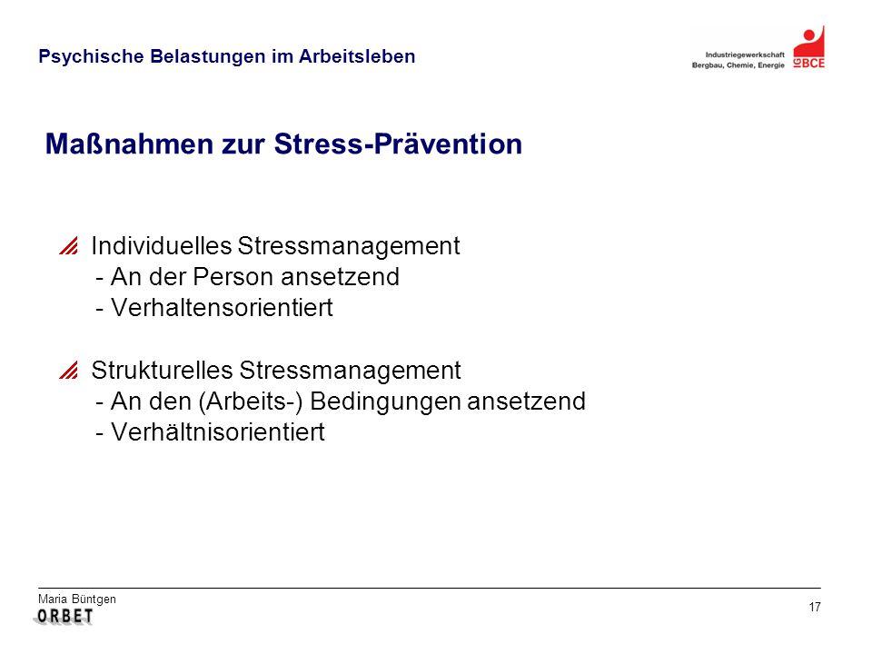 Maria Büntgen 17 Psychische Belastungen im Arbeitsleben Maßnahmen zur Stress-Prävention Individuelles Stressmanagement - An der Person ansetzend - Verhaltensorientiert Strukturelles Stressmanagement - An den (Arbeits-) Bedingungen ansetzend - Verhältnisorientiert