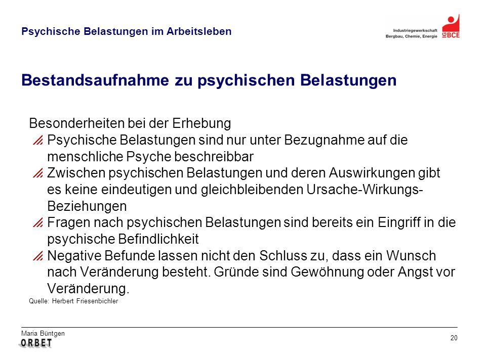 Maria Büntgen 20 Psychische Belastungen im Arbeitsleben Bestandsaufnahme zu psychischen Belastungen Besonderheiten bei der Erhebung Psychische Belastungen sind nur unter Bezugnahme auf die menschliche Psyche beschreibbar Zwischen psychischen Belastungen und deren Auswirkungen gibt es keine eindeutigen und gleichbleibenden Ursache-Wirkungs- Beziehungen Fragen nach psychischen Belastungen sind bereits ein Eingriff in die psychische Befindlichkeit Negative Befunde lassen nicht den Schluss zu, dass ein Wunsch nach Veränderung besteht.