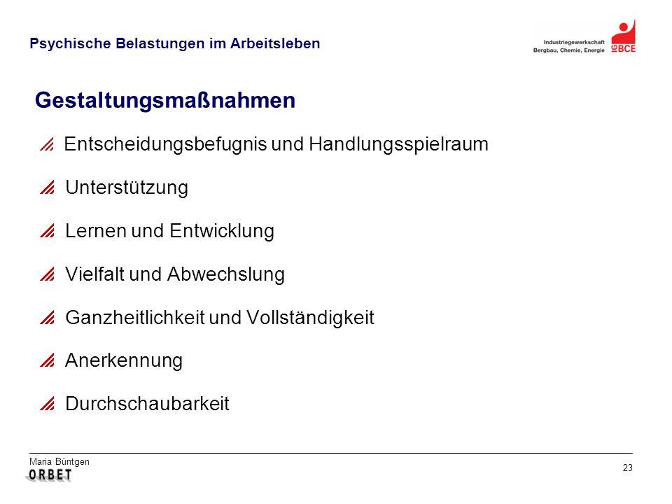 Maria Büntgen 23 Psychische Belastungen im Arbeitsleben Gestaltungsmaßnahmen Entscheidungsbefugnis und Handlungsspielraum Unterstützung Lernen und Entwicklung Vielfalt und Abwechslung Ganzheitlichkeit und Vollständigkeit Anerkennung Durchschaubarkeit
