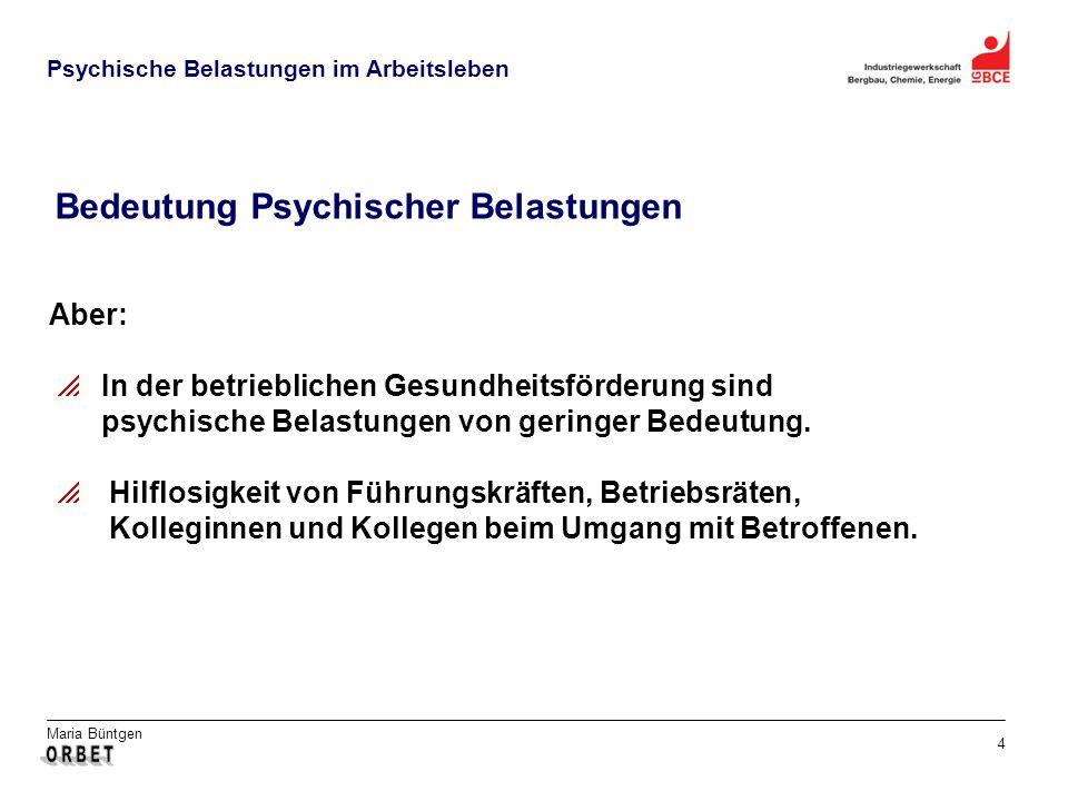 Maria Büntgen 4 Psychische Belastungen im Arbeitsleben Bedeutung Psychischer Belastungen Aber: In der betrieblichen Gesundheitsförderung sind psychisc