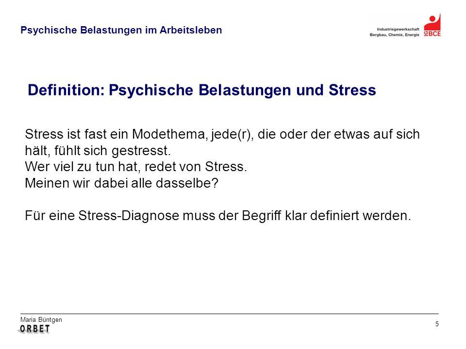 Maria Büntgen 5 Psychische Belastungen im Arbeitsleben Definition: Psychische Belastungen und Stress Stress ist fast ein Modethema, jede(r), die oder der etwas auf sich hält, fühlt sich gestresst.