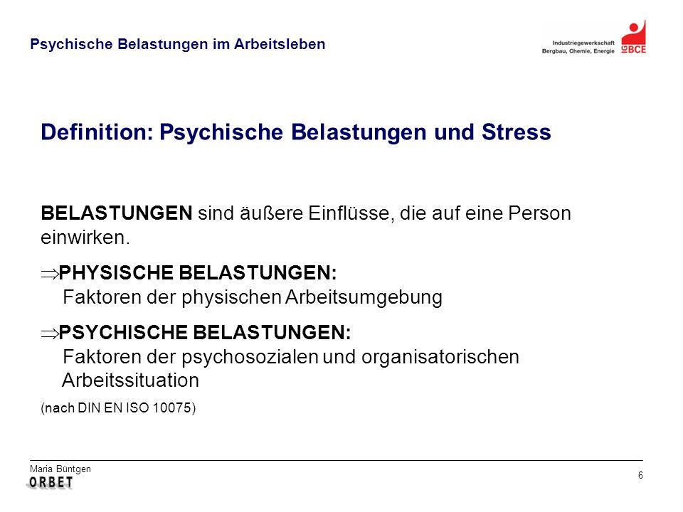 Maria Büntgen 6 Psychische Belastungen im Arbeitsleben BELASTUNGEN sind äußere Einflüsse, die auf eine Person einwirken. PHYSISCHE BELASTUNGEN: Faktor