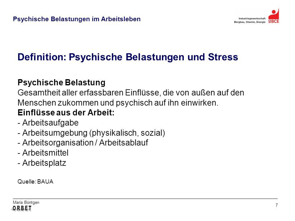Maria Büntgen 7 Psychische Belastungen im Arbeitsleben Psychische Belastung Gesamtheit aller erfassbaren Einflüsse, die von außen auf den Menschen zukommen und psychisch auf ihn einwirken.