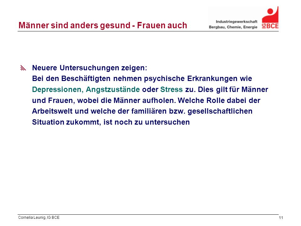 Cornelia Leunig, IG BCE 11 Männer sind anders gesund - Frauen auch Neuere Untersuchungen zeigen: Bei den Beschäftigten nehmen psychische Erkrankungen