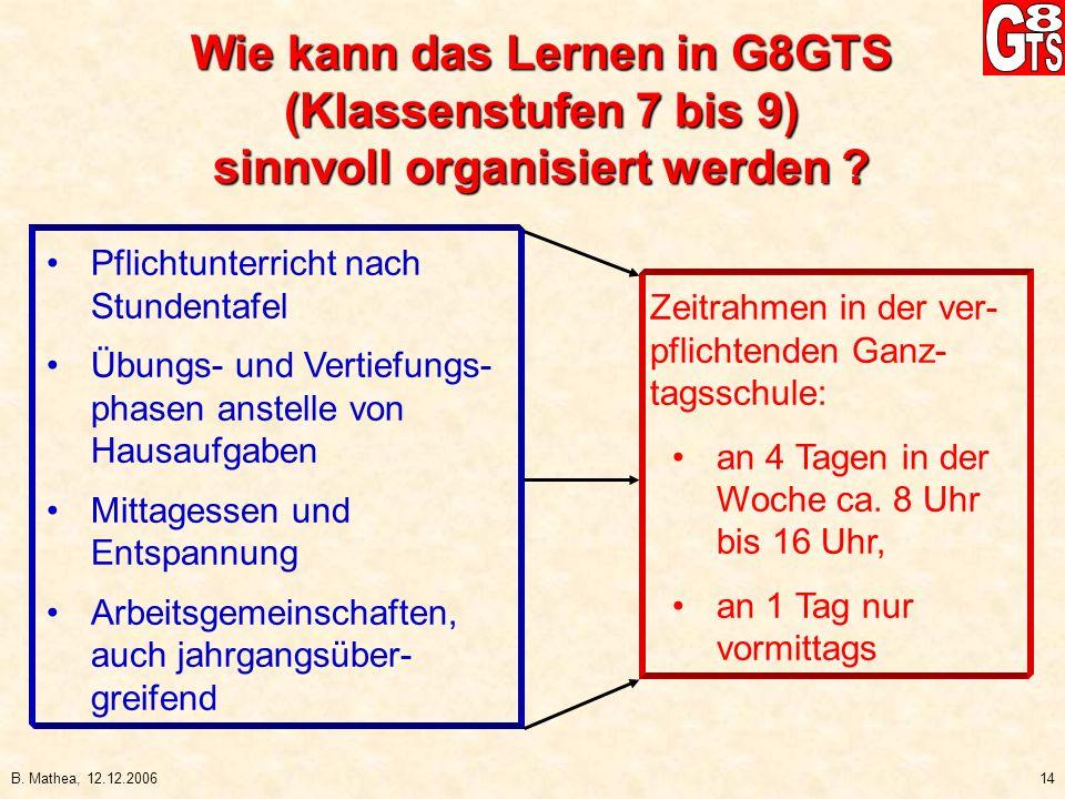 B. Mathea, 12.12.200614 Wie kann das Lernen in G8GTS (Klassenstufen 7 bis 9) sinnvoll organisiert werden ? Zeitrahmen in der ver- pflichtenden Ganz- t