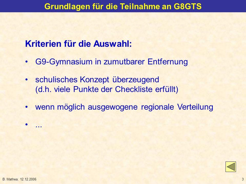 B. Mathea, 12.12.20063 Grundlagen für die Teilnahme an G8GTS Kriterien für die Auswahl: G9-Gymnasium in zumutbarer Entfernung schulisches Konzept über