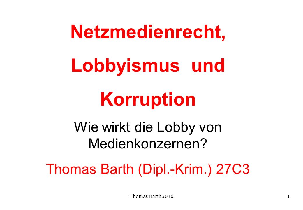 Thomas Barth 20101 Netzmedienrecht, Lobbyismus und Korruption Wie wirkt die Lobby von Medienkonzernen? Thomas Barth (Dipl.-Krim.) 27C3