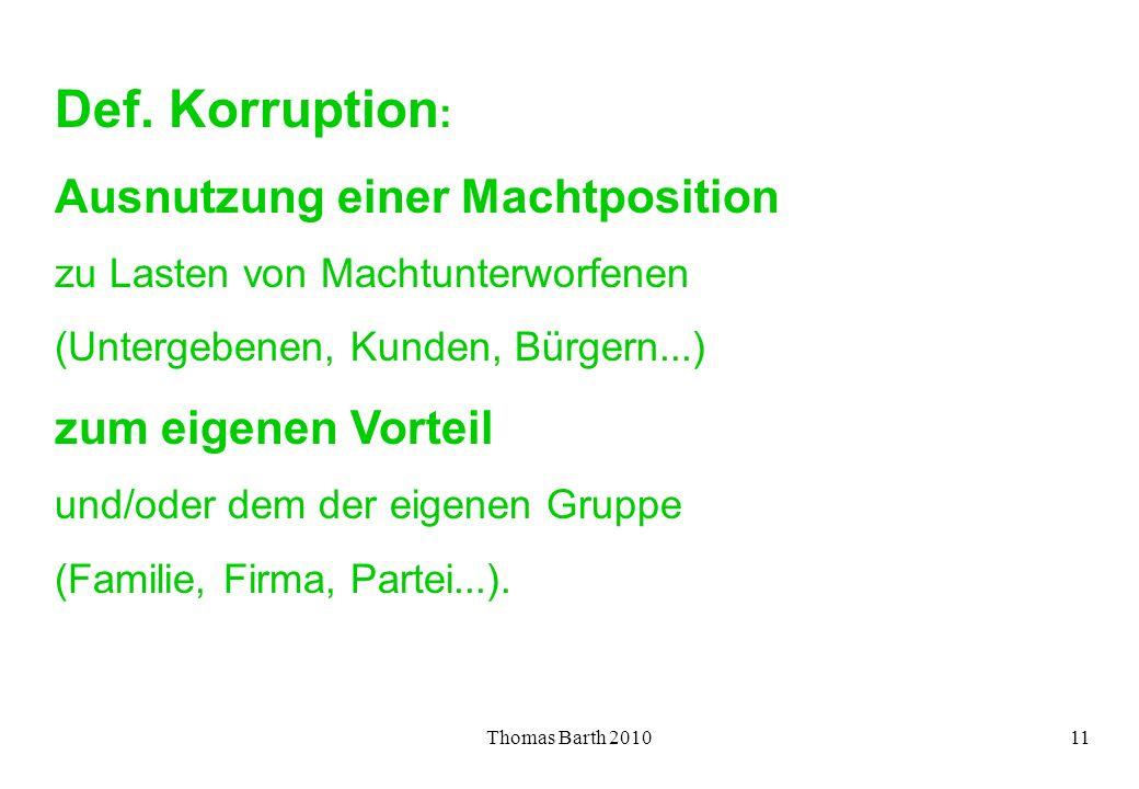 Thomas Barth 201011 Def. Korruption : Ausnutzung einer Machtposition zu Lasten von Machtunterworfenen (Untergebenen, Kunden, Bürgern...) zum eigenen V
