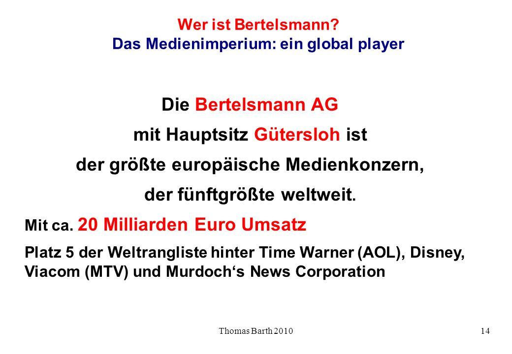 Thomas Barth 201014 Wer ist Bertelsmann? Das Medienimperium: ein global player Die Bertelsmann AG mit Hauptsitz Gütersloh ist der größte europäische M