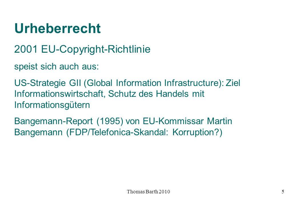 Thomas Barth 20105 Urheberrecht 2001 EU-Copyright-Richtlinie speist sich auch aus: US-Strategie GII (Global Information Infrastructure): Ziel Informat