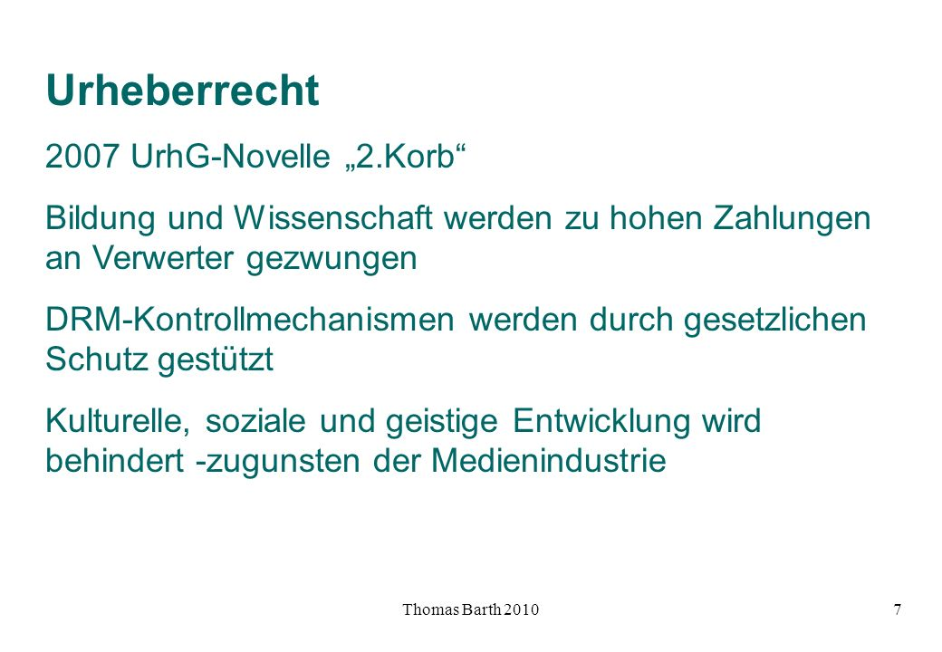 Thomas Barth 20108 Urheberrecht 2008 Rainer Kuhlen (Aktionsbündnis Bildung und Wissenschaft ) zur 2.UrhG-Novelle: Bei der Umsetzung der Richtlinie 2001/29/EG in das Urheberrecht hat der Gesetzgeber bisher vornehmlich Belange der Rechteverwerter zur kommerziellen Nutzung der digitalen Medien (...) berücksichtigt (...) nicht die (...) Chancen für die Allgemeinheit.