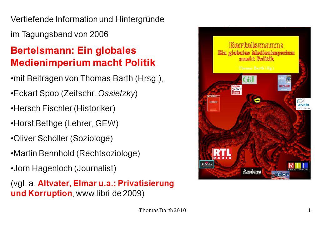 Thomas Barth 20101 Vertiefende Information und Hintergründe im Tagungsband von 2006 Bertelsmann: Ein globales Medienimperium macht Politik mit Beiträgen von Thomas Barth (Hrsg.), Eckart Spoo (Zeitschr.