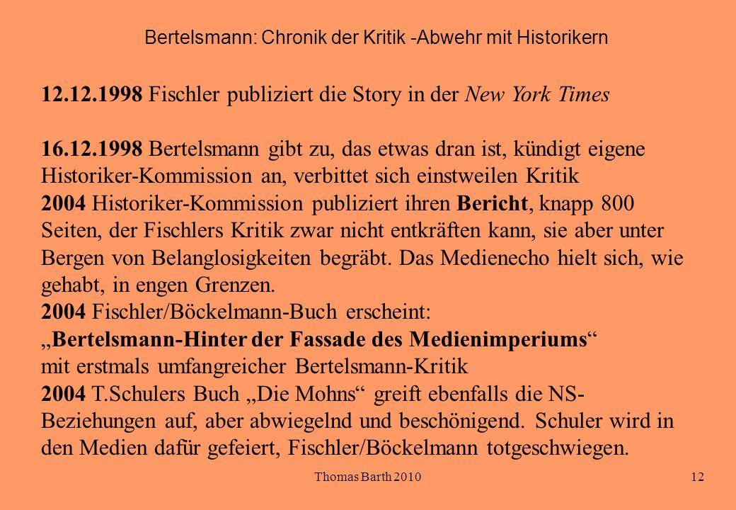 Thomas Barth 201012 Bertelsmann: Chronik der Kritik -Abwehr mit Historikern 12.12.1998 Fischler publiziert die Story in der New York Times 16.12.1998 Bertelsmann gibt zu, das etwas dran ist, kündigt eigene Historiker-Kommission an, verbittet sich einstweilen Kritik 2004 Historiker-Kommission publiziert ihren Bericht, knapp 800 Seiten, der Fischlers Kritik zwar nicht entkräften kann, sie aber unter Bergen von Belanglosigkeiten begräbt.