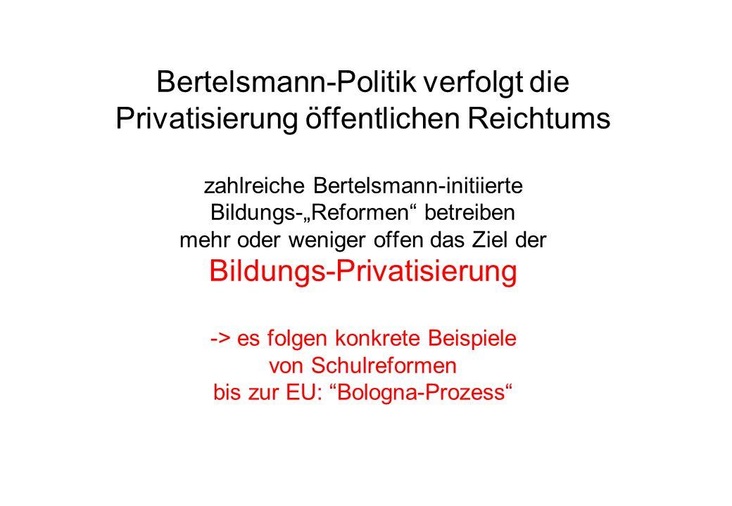 Bertelsmann-Politik verfolgt die Privatisierung öffentlichen Reichtums zahlreiche Bertelsmann-initiierte Bildungs-Reformen betreiben mehr oder weniger offen das Ziel der Bildungs-Privatisierung -> es folgen konkrete Beispiele von Schulreformen bis zur EU: Bologna-Prozess