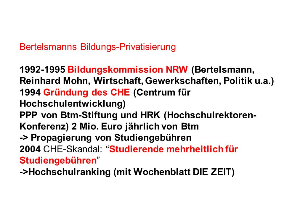 Bertelsmanns Bildungs-Privatisierung 1992-1995 Bildungskommission NRW (Bertelsmann, Reinhard Mohn, Wirtschaft, Gewerkschaften, Politik u.a.) 1994 Gründung des CHE (Centrum für Hochschulentwicklung) PPP von Btm-Stiftung und HRK (Hochschulrektoren- Konferenz) 2 Mio.