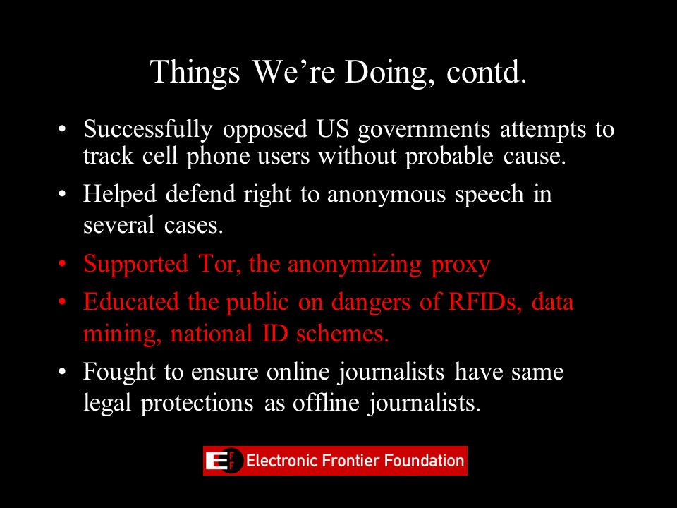 Things Were Doing, contd. Successfully opposed US governments attempts to track cell phone users without probable cause. Helped defend right to anonym