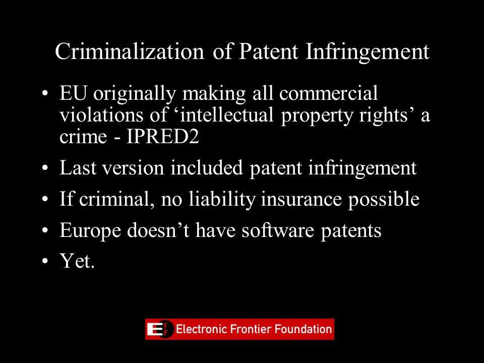 Criminalization of Patent Infringement EU originally making all commercial violations of intellectual property rights a crime - IPRED2 Last version in