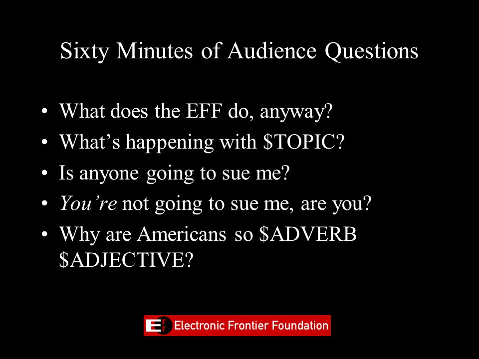 Standard EFF Shrinkwrap NDA/EULA By looking, glancing or thinking about this PowerPoint slide-show (patent pending), you hereby agree to the following: You may not, without EFFs prior written approval, provide any public commentary on this work or series of works within the Presentation, including derivative works based on the concepts expressed therein, throughout the universe in perpetuity in any and all media, now known or hereafter developed, alone, or together or as part of other material of any kind or nature.