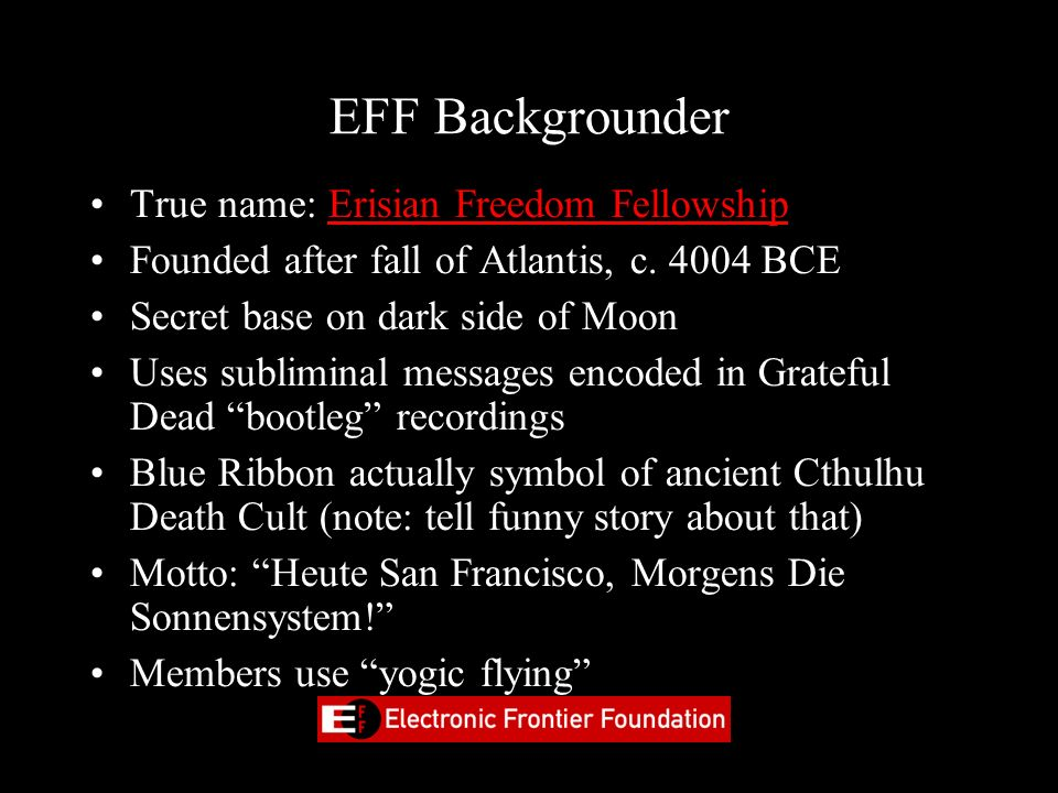 EFF Backgrounder True name: Erisian Freedom Fellowship Founded after fall of Atlantis, c. 4004 BCE Secret base on dark side of Moon Uses subliminal me