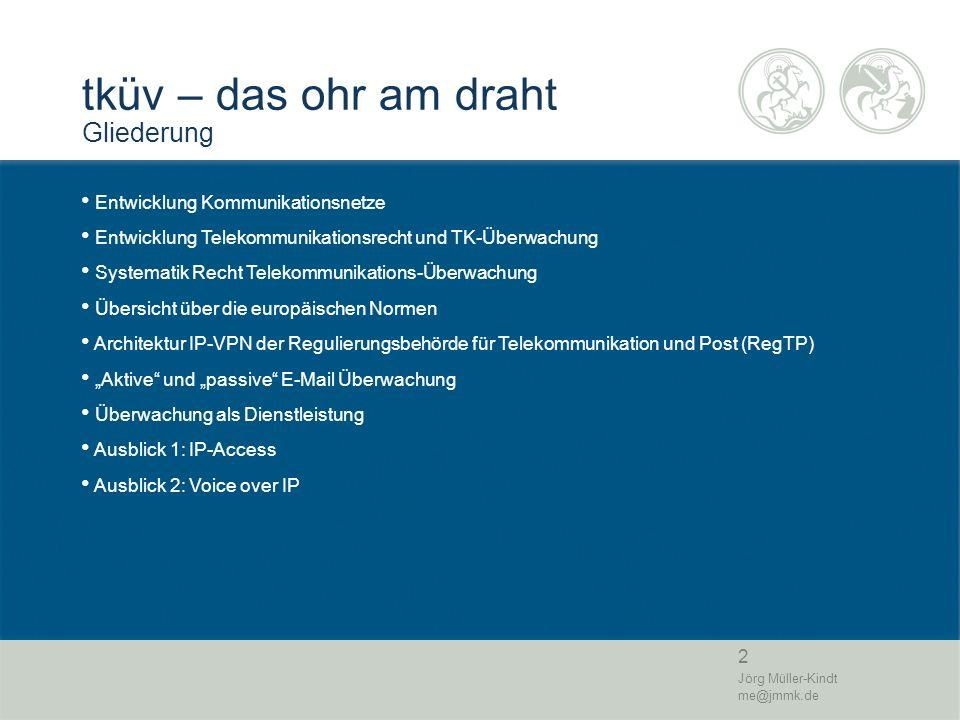 2 Jörg Müller-Kindt me@jmmk.de tküv – das ohr am draht Gliederung Entwicklung Kommunikationsnetze Entwicklung Telekommunikationsrecht und TK-Überwachu