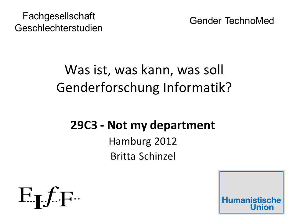 Was ist, was kann, was soll Genderforschung Informatik? 29C3 - Not my department Hamburg 2012 Britta Schinzel Fachgesellschaft Geschlechterstudien Gen