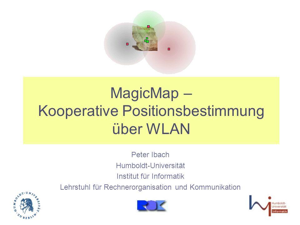 MagicMap – Kooperative Positionsbestimmung über WLAN Peter Ibach Humboldt-Universität Institut für Informatik Lehrstuhl für Rechnerorganisation und Kommunikation