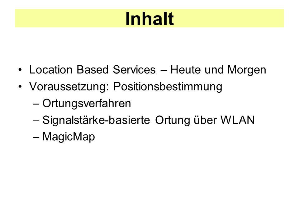 Inhalt Location Based Services – Heute und Morgen Voraussetzung: Positionsbestimmung –Ortungsverfahren –Signalstärke-basierte Ortung über WLAN –MagicMap