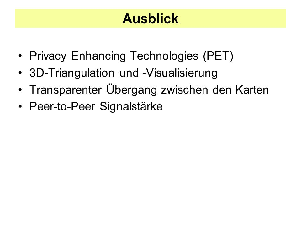 Ausblick Privacy Enhancing Technologies (PET) 3D-Triangulation und -Visualisierung Transparenter Übergang zwischen den Karten Peer-to-Peer Signalstärke