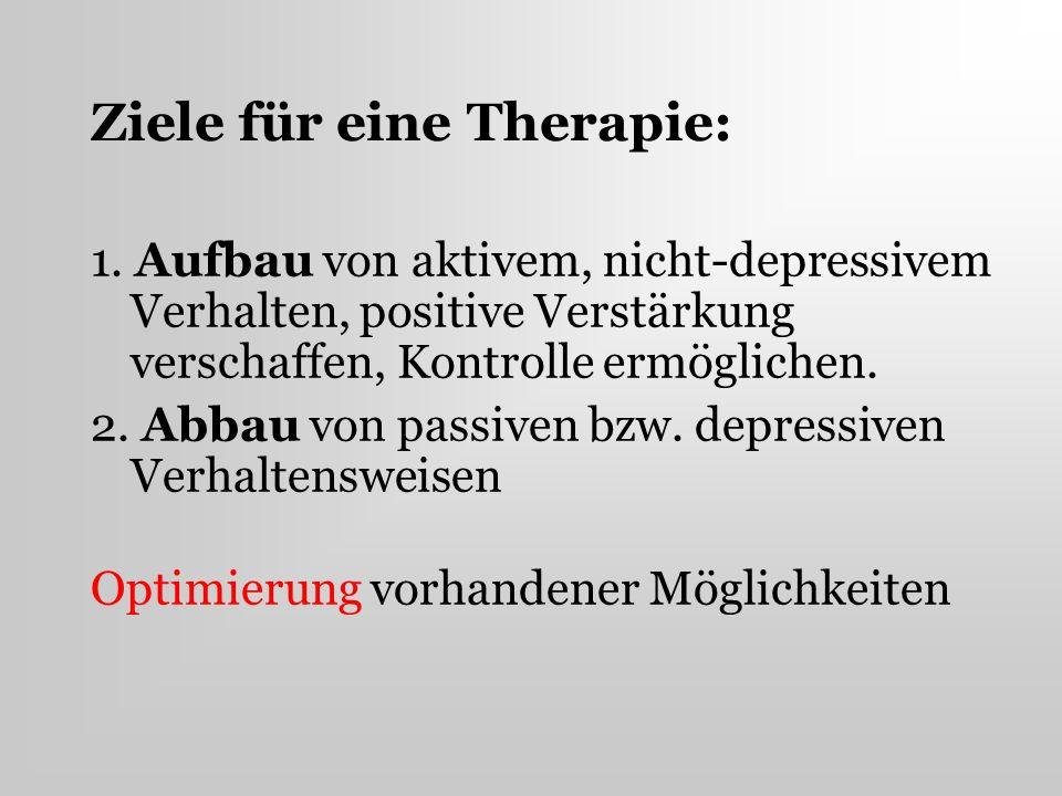 Ziele für eine Therapie: 1. Aufbau von aktivem, nicht-depressivem Verhalten, positive Verstärkung verschaffen, Kontrolle ermöglichen. 2. Abbau von pas