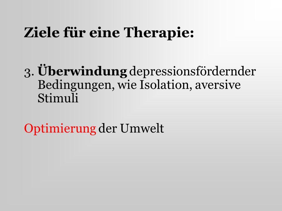 Ziele für eine Therapie: 3. Überwindung depressionsfördernder Bedingungen, wie Isolation, aversive Stimuli Optimierung der Umwelt
