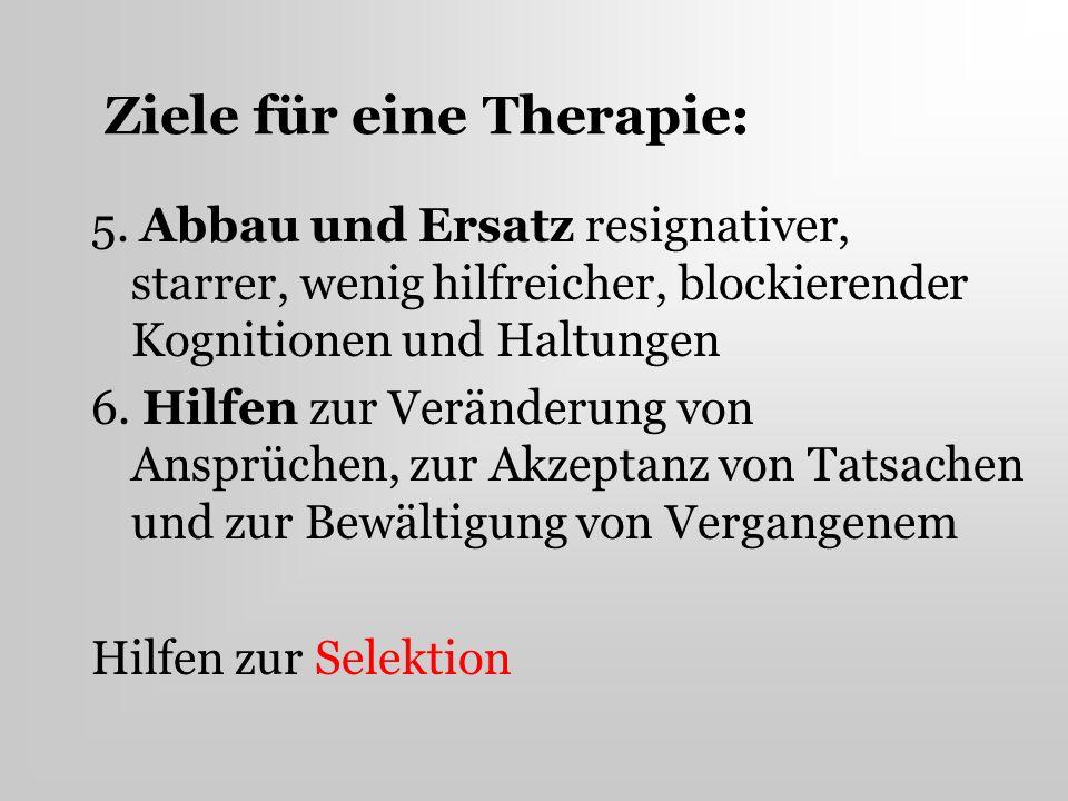 Ziele für eine Therapie: 5. Abbau und Ersatz resignativer, starrer, wenig hilfreicher, blockierender Kognitionen und Haltungen 6. Hilfen zur Veränderu
