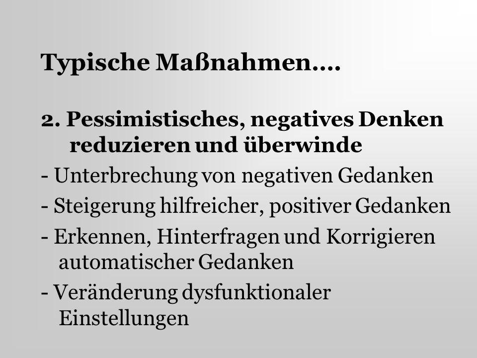 Typische Maßnahmen…. 2. Pessimistisches, negatives Denken reduzieren und überwinde - Unterbrechung von negativen Gedanken - Steigerung hilfreicher, po