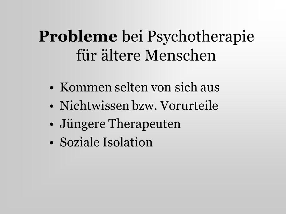 Probleme bei Psychotherapie für ältere Menschen Kommen selten von sich aus Nichtwissen bzw. Vorurteile Jüngere Therapeuten Soziale Isolation