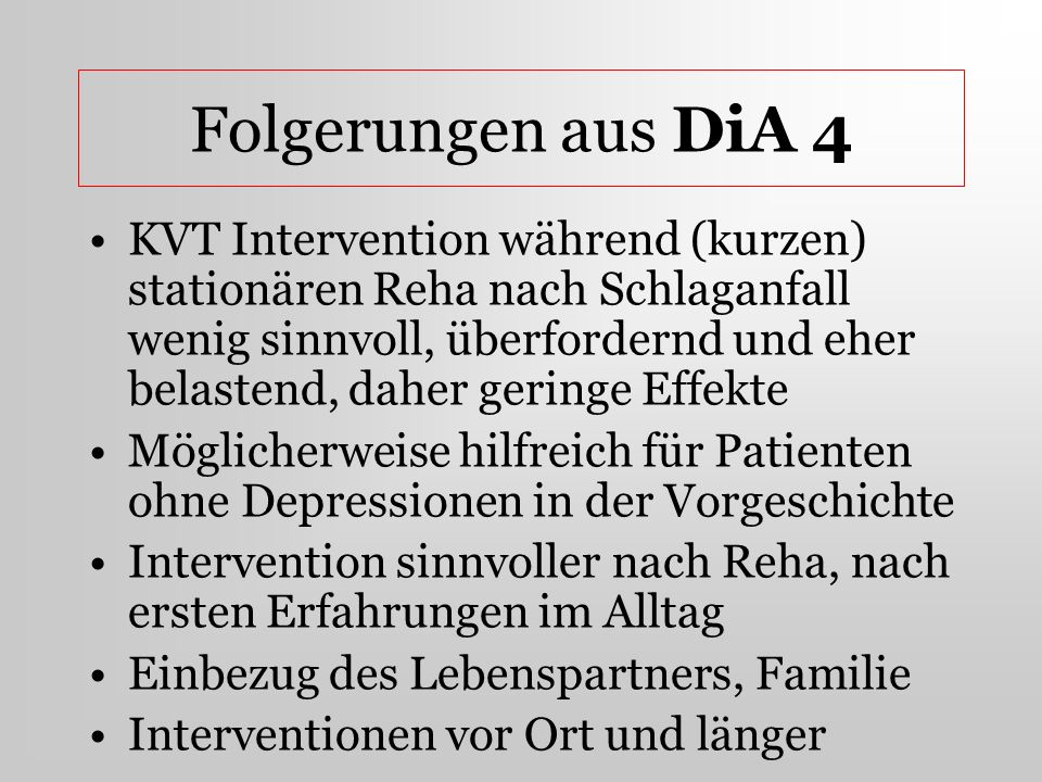 Folgerungen aus DiA 4 KVT Intervention während (kurzen) stationären Reha nach Schlaganfall wenig sinnvoll, überfordernd und eher belastend, daher geri