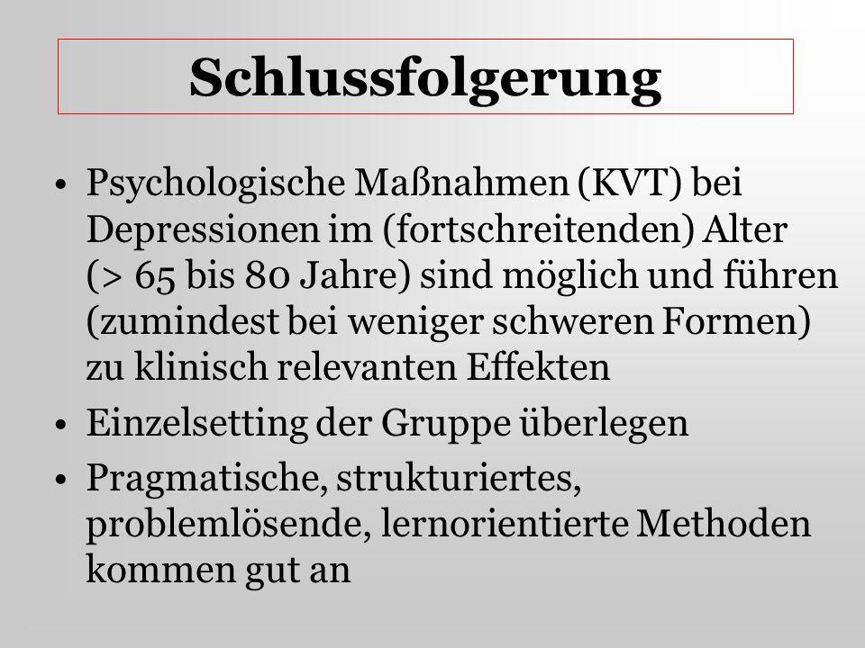 Schlussfolgerung Psychologische Maßnahmen (KVT) bei Depressionen im (fortschreitenden) Alter (> 65 bis 80 Jahre) sind möglich und führen (zumindest be