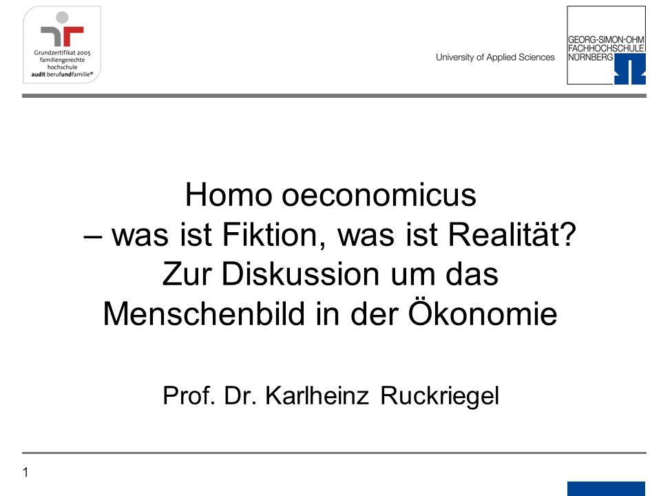 1 Homo oeconomicus – was ist Fiktion, was ist Realität? Zur Diskussion um das Menschenbild in der Ökonomie Prof. Dr. Karlheinz Ruckriegel
