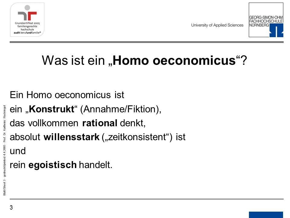 3 Blatt/Sheet 3 - gedruckt/printed 4.4.2005 - Prof. Dr. Karlheinz Ruckriegel Was ist ein Homo oeconomicus? Ein Homo oeconomicus ist ein Konstrukt (Ann