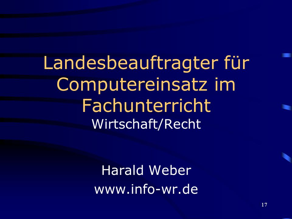 17 Landesbeauftragter für Computereinsatz im Fachunterricht Wirtschaft/Recht Harald Weber www.info-wr.de
