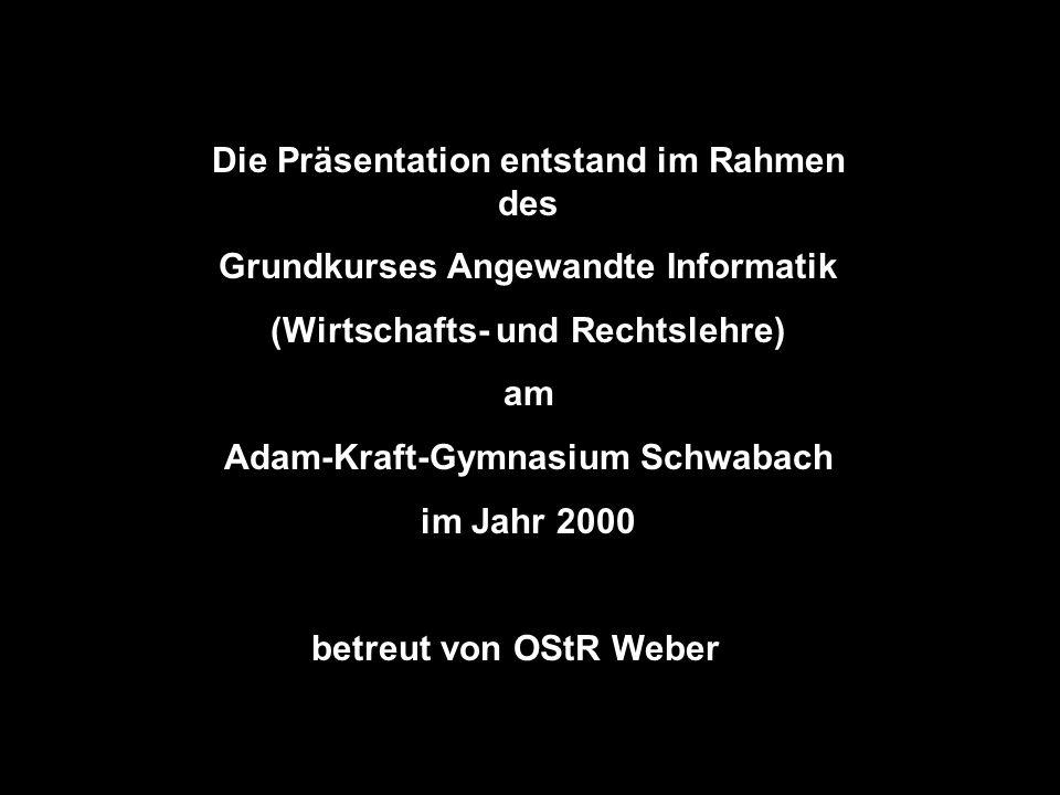 Die Präsentation entstand im Rahmen des Grundkurses Angewandte Informatik (Wirtschafts- und Rechtslehre) am Adam-Kraft-Gymnasium Schwabach im Jahr 2000 betreut von OStR WeberD
