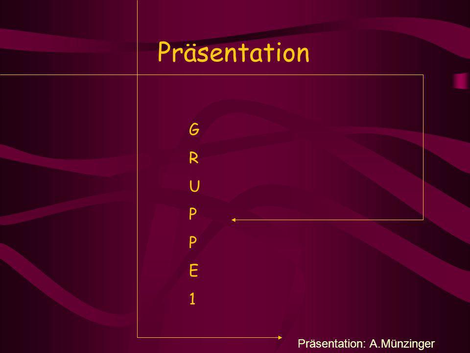 Präsentation G R U P P E 1 Präsentation: A.Münzinger