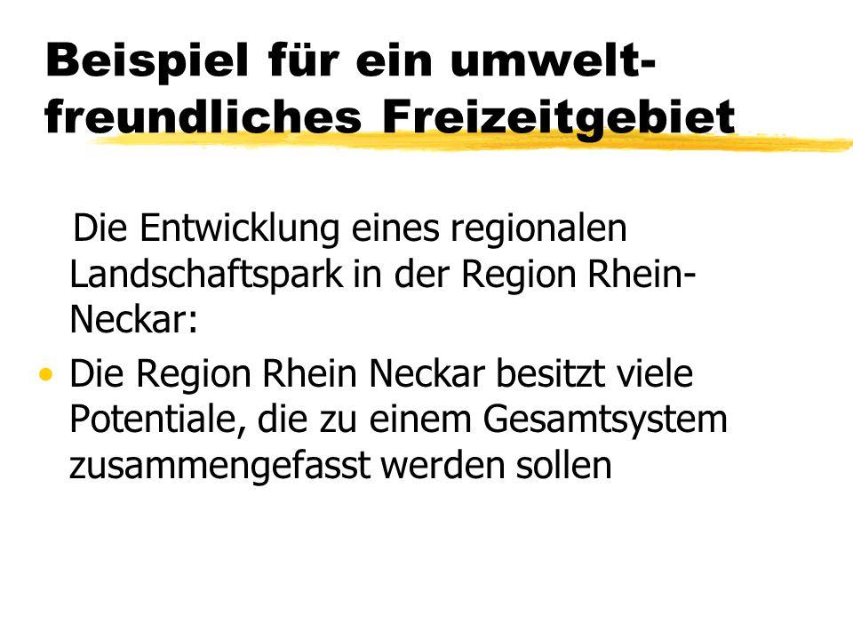 Beispiel für ein umwelt- freundliches Freizeitgebiet Die Entwicklung eines regionalen Landschaftspark in der Region Rhein- Neckar: Die Region Rhein Ne