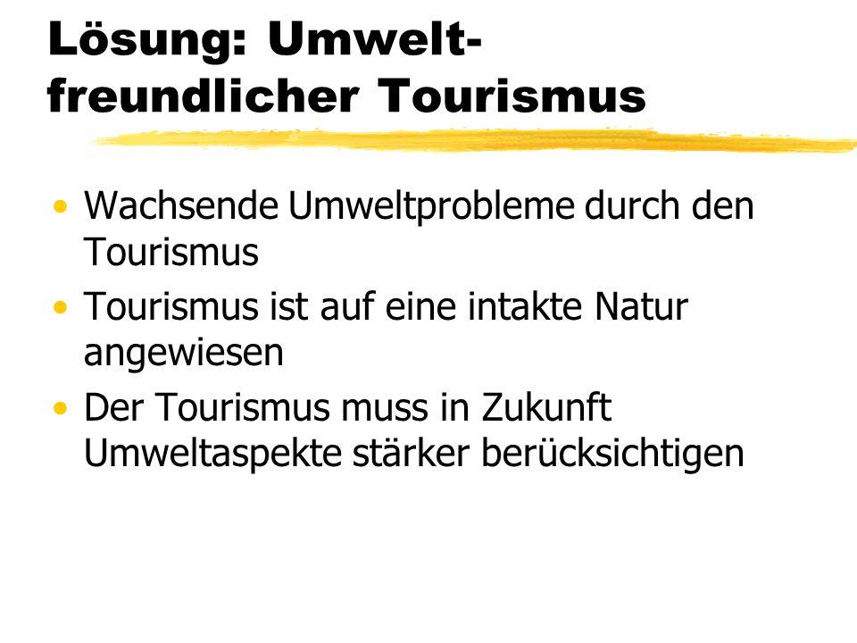 Lösung: Umwelt- freundlicher Tourismus Wachsende Umweltprobleme durch den Tourismus Tourismus ist auf eine intakte Natur angewiesen Der Tourismus muss