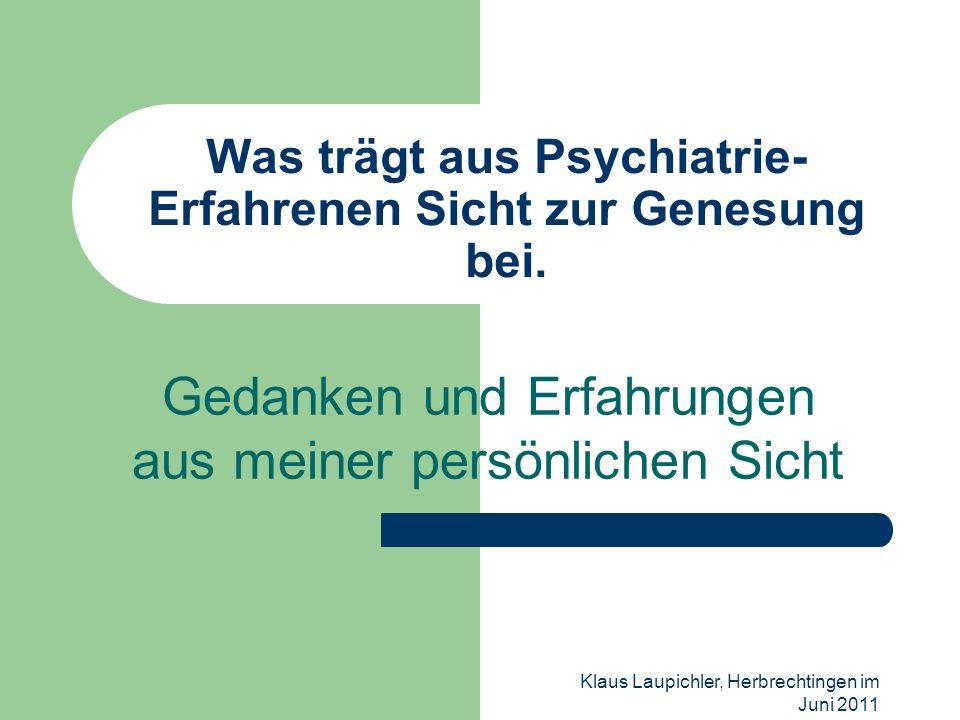 Klaus Laupichler, Herbrechtingen im Juni 2011 Was trägt aus Psychiatrie- Erfahrenen Sicht zur Genesung bei. Gedanken und Erfahrungen aus meiner persön