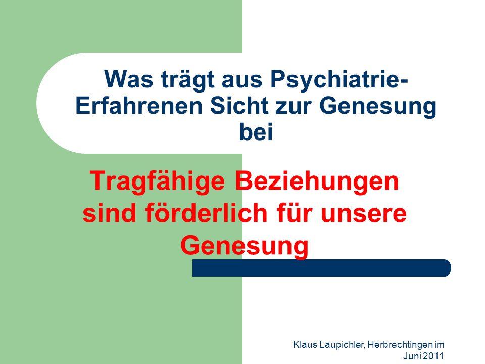 Klaus Laupichler, Herbrechtingen im Juni 2011 Was trägt aus Psychiatrie- Erfahrenen Sicht zur Genesung bei Tragfähige Beziehungen sind förderlich für